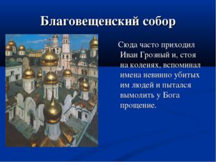 Благовещенский собор Сюда часто приходил Иван Грозный и, стоя на коленях, всп