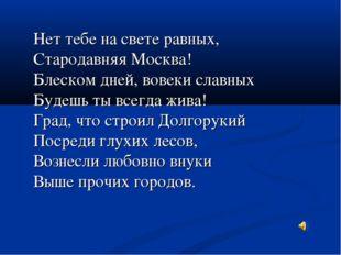 Нет тебе на свете равных, Стародавняя Москва! Блеском дней, вовеки славных Б