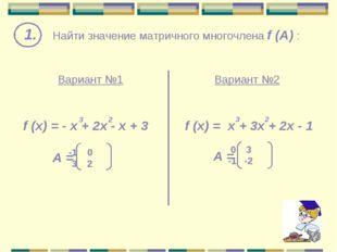 1. Найти значение матричного многочлена f (A) : f (x) = - х + 2x - x + 3 Вар