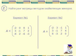 2. Найти ранг матрицы методом окаймляющих миноров. Вариант №1 Вариант №2 -2 0