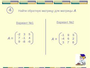 Найти обратную матрицу для матрицы А 4. Вариант №1 Вариант №2 -2 3 5 7 -1 4 9
