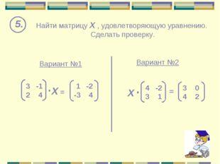 Найти матрицу Х , удовлетворяющую уравнению. Сделать проверку. 5. Вариант №1