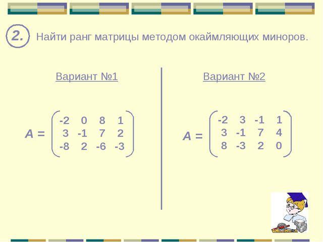 2. Найти ранг матрицы методом окаймляющих миноров. Вариант №1 Вариант №2 -2 0...
