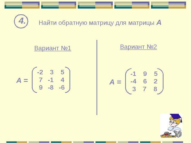 Найти обратную матрицу для матрицы А 4. Вариант №1 Вариант №2 -2 3 5 7 -1 4 9...