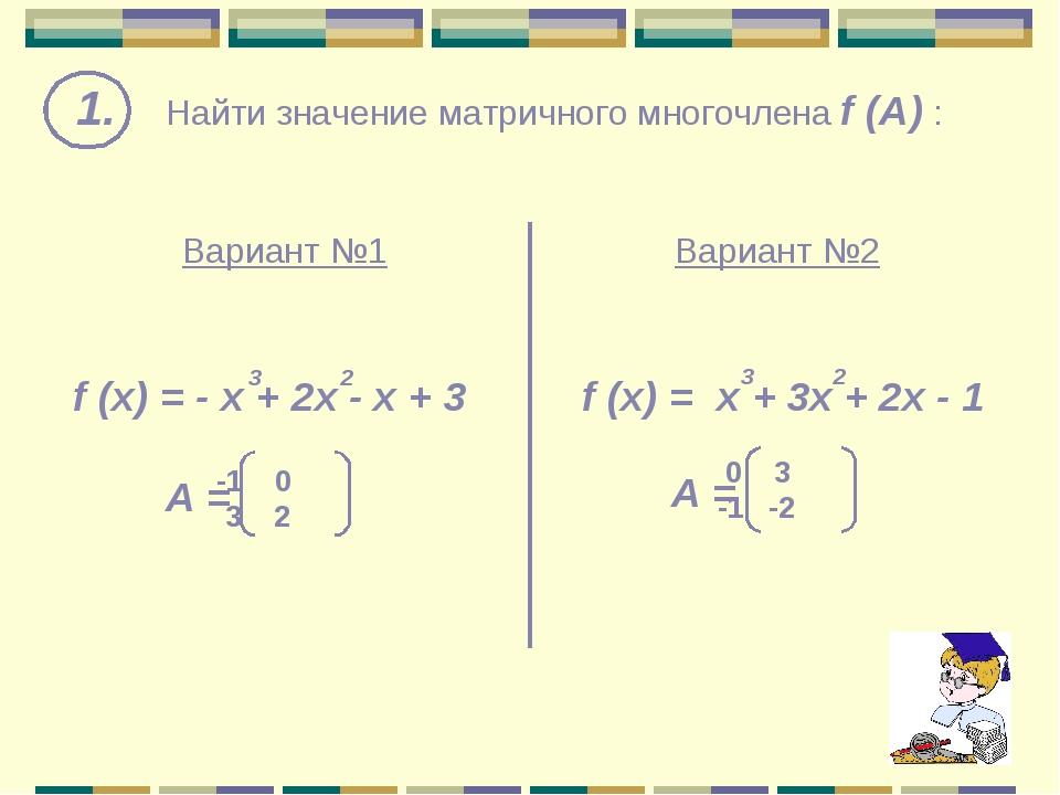1. Найти значение матричного многочлена f (A) : f (x) = - х + 2x - x + 3 Вар...