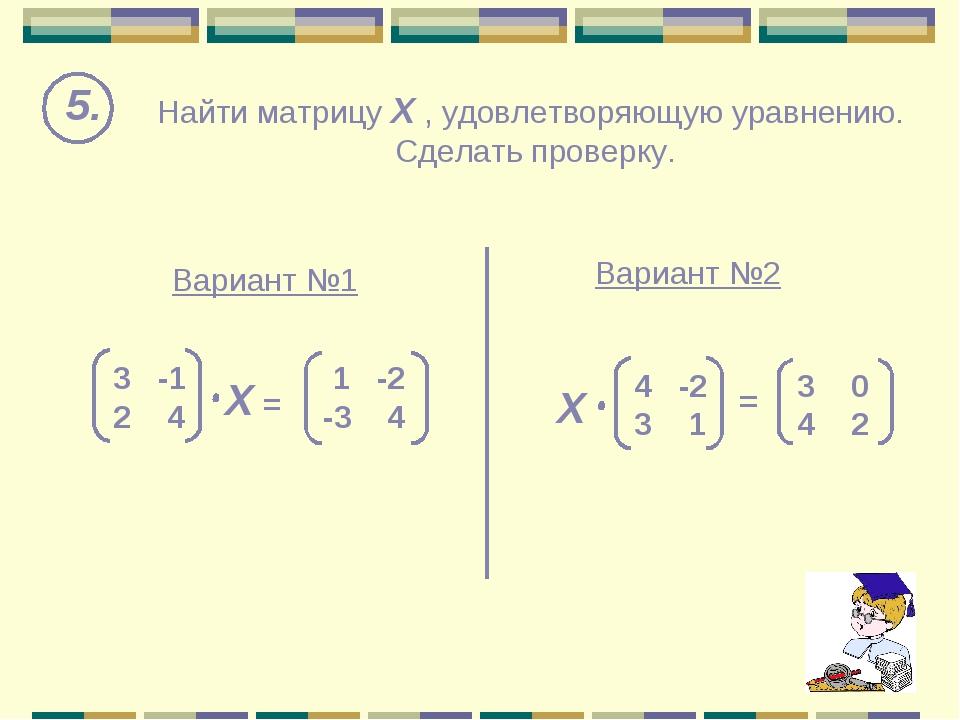 Найти матрицу Х , удовлетворяющую уравнению. Сделать проверку. 5. Вариант №1...