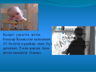 Қазіргі уақытта жетім балалар Қазақстан халқының 3/1 бөлігін құрайды екен ,бұ