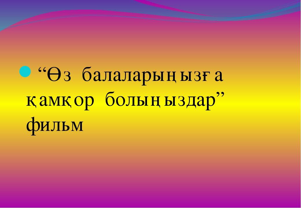 """""""Өз балаларыңызға қамқор болыңыздар"""" фильм"""
