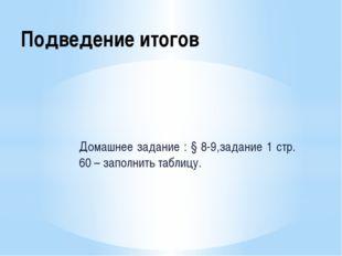 Подведение итогов Домашнее задание : § 8-9,задание 1 стр. 60 – заполнить табл