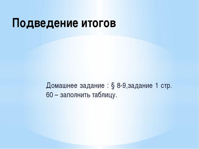 Подведение итогов Домашнее задание : § 8-9,задание 1 стр. 60 – заполнить табл...