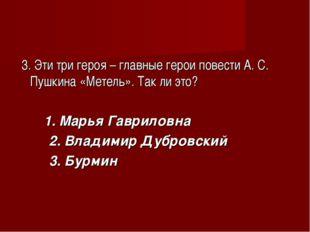 3. Эти три героя – главные герои повести А. С. Пушкина «Метель». Так ли это?