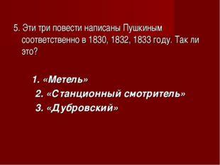 5. Эти три повести написаны Пушкиным соответственно в 1830, 1832, 1833 году.