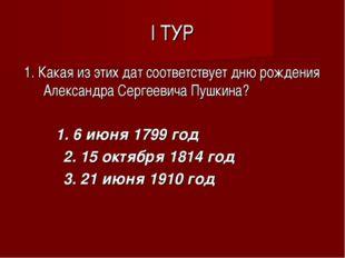 I ТУР 1. Какая из этих дат соответствует дню рождения Александра Сергеевича П
