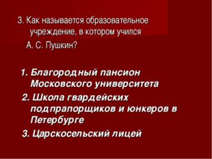 3. Как называется образовательное учреждение, в котором учился А. С. Пушкин?