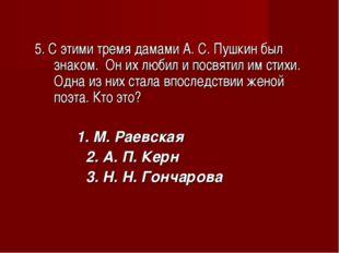 5. С этими тремя дамами А. С. Пушкин был знаком. Он их любил и посвятил им с