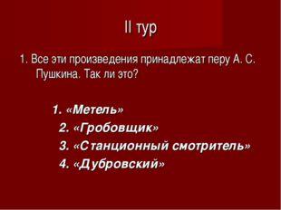 II тур 1. Все эти произведения принадлежат перу А. С. Пушкина. Так ли это? 1.