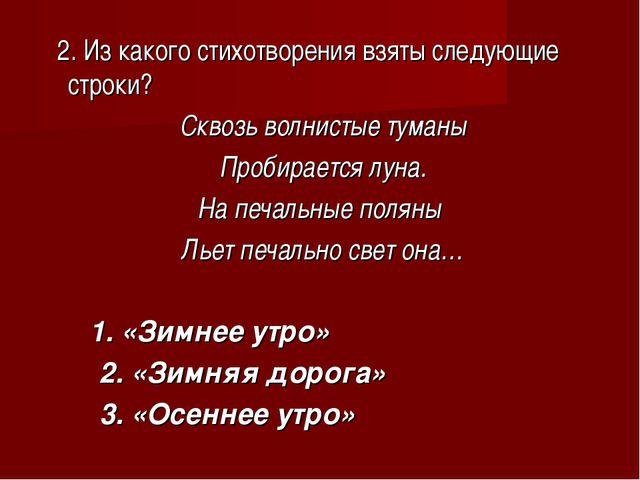 2. Из какого стихотворения взяты следующие строки? Сквозь волнистые туманы П...