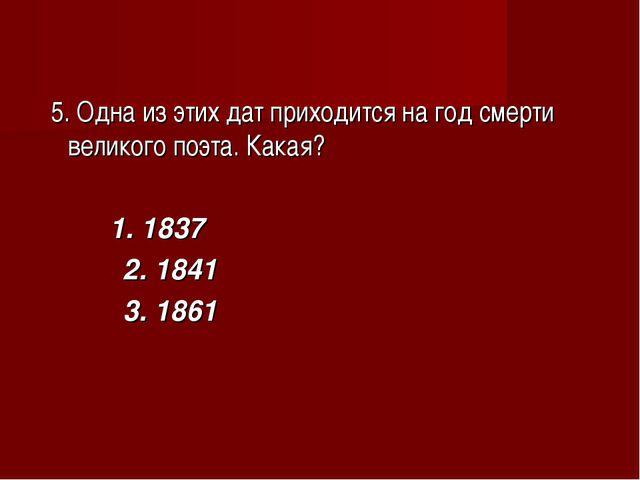 5. Одна из этих дат приходится на год смерти великого поэта. Какая? 1. 1837...