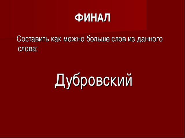 ФИНАЛ Составить как можно больше слов из данного слова: Дубровский