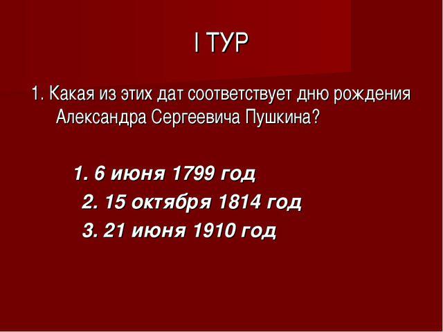 I ТУР 1. Какая из этих дат соответствует дню рождения Александра Сергеевича П...