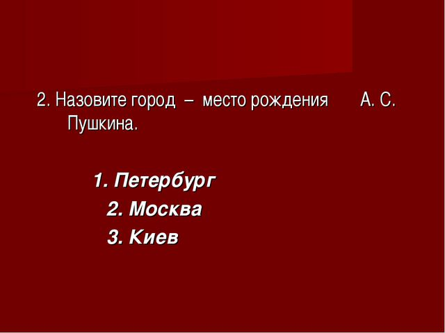 2. Назовите город – место рождения А. С. Пушкина. 1. Петербург 2. Москва 3....