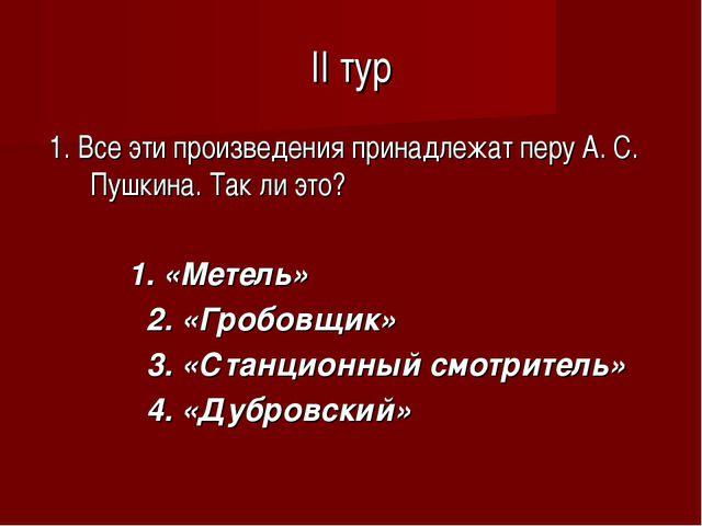 II тур 1. Все эти произведения принадлежат перу А. С. Пушкина. Так ли это? 1....