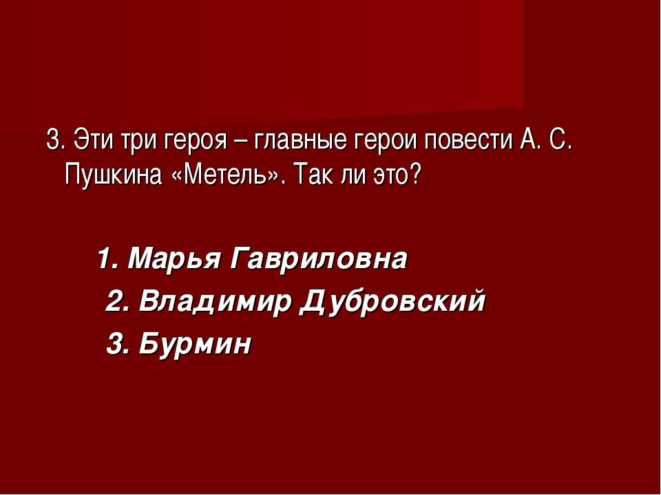 3. Эти три героя – главные герои повести А. С. Пушкина «Метель». Так ли это?...