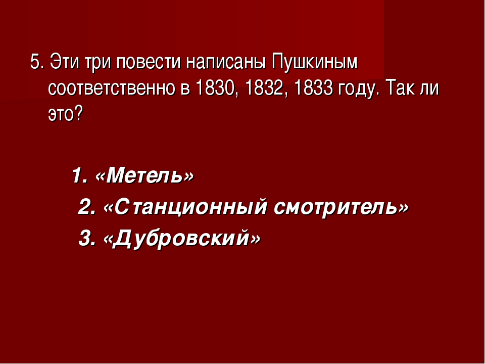 5. Эти три повести написаны Пушкиным соответственно в 1830, 1832, 1833 году....