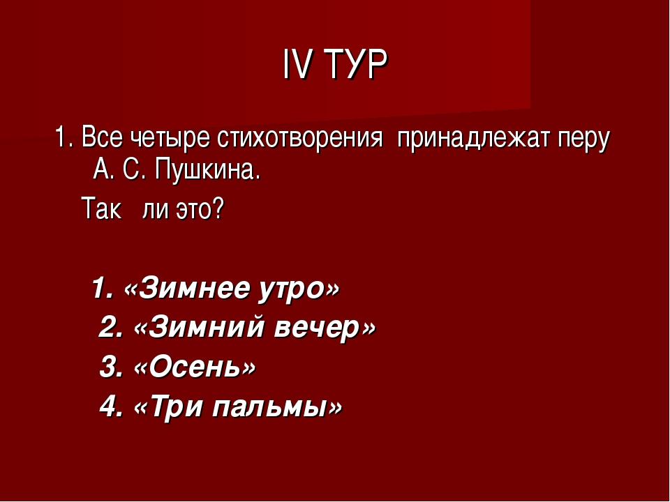 IV ТУР 1. Все четыре стихотворения принадлежат перу А. С. Пушкина. Так ли это...