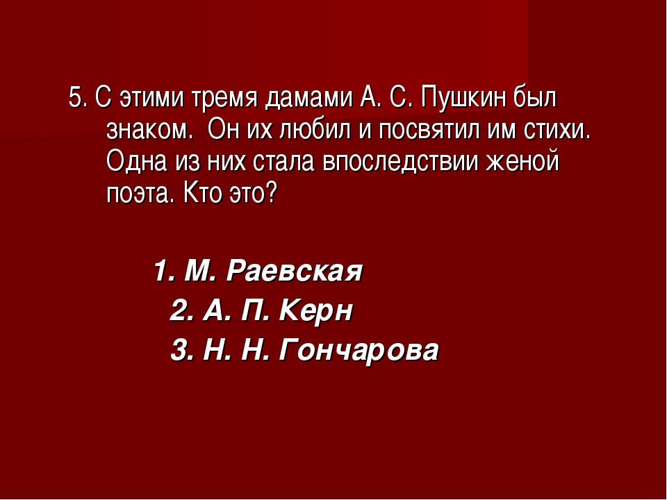 5. С этими тремя дамами А. С. Пушкин был знаком. Он их любил и посвятил им с...
