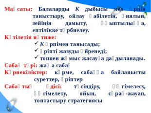 Мақсаты: Балаларды К дыбысы мен әрпін таныстыру, ойлау қабілетін, қиялын, зей
