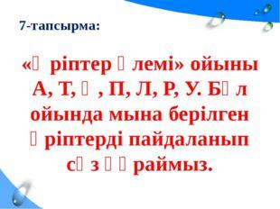 7-тапсырма: «Әріптер әлемі» ойыны А, Т, Қ, П, Л, Р, У. Бұл ойында мына берілг