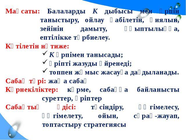 Мақсаты: Балаларды К дыбысы мен әрпін таныстыру, ойлау қабілетін, қиялын, зей...