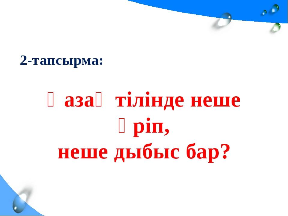 2-тапсырма: Қазақ тілінде неше әріп, неше дыбыс бар?