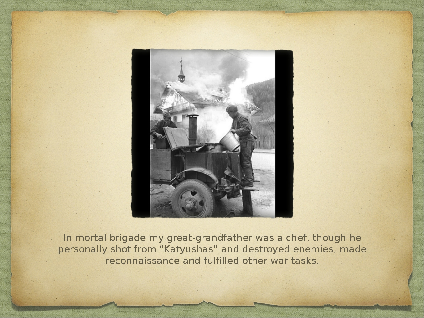 In mortal brigade my great-grandfather was a chef, though he personally shot...
