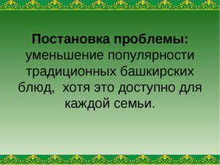 Постановка проблемы: уменьшение популярности традиционных башкирских блюд, хо