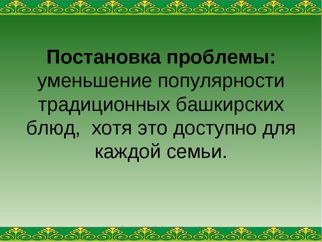 Постановка проблемы: уменьшение популярности традиционных башкирских блюд, хо...