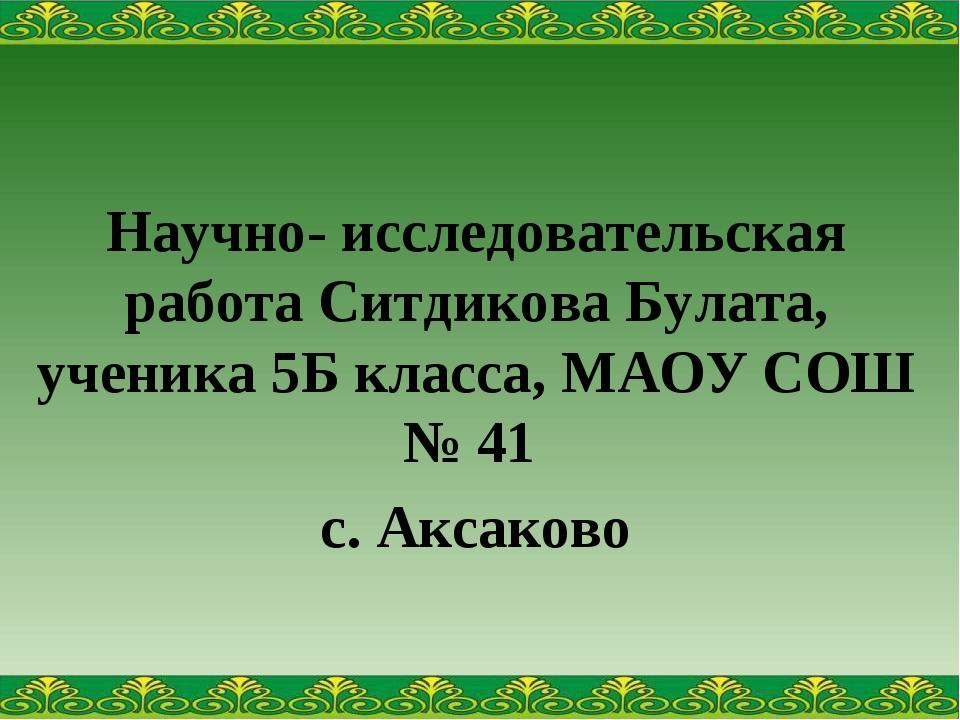 Научно- исследовательская работа Ситдикова Булата, ученика 5Б класса, МАОУ СО...