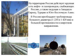 На территории России действует крупная сеть нефте- и газопроводов, снабжающих