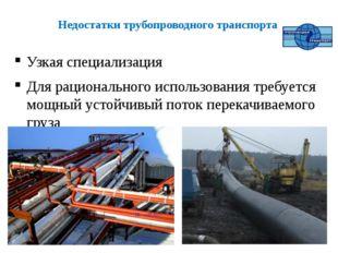 Недостатки трубопроводного транспорта Узкая специализация Для рационального и