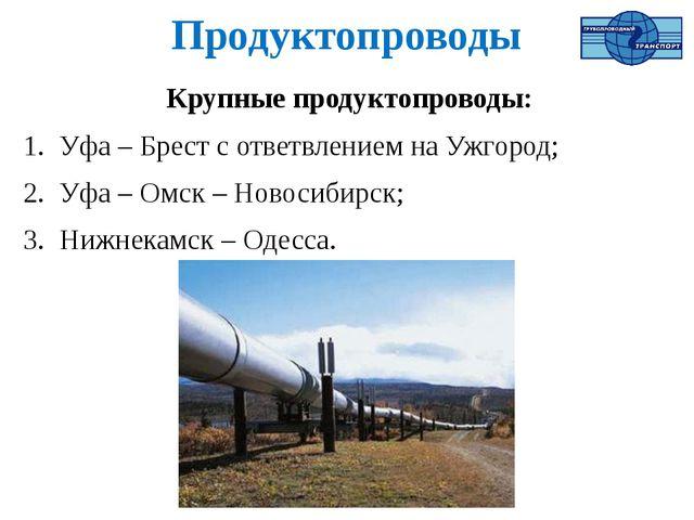Продуктопроводы Крупные продуктопроводы: Уфа – Брест с ответвлением на Ужгоро...