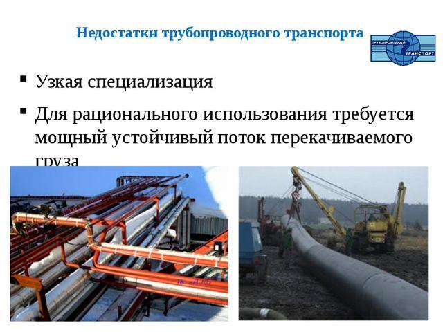Недостатки трубопроводного транспорта Узкая специализация Для рационального и...