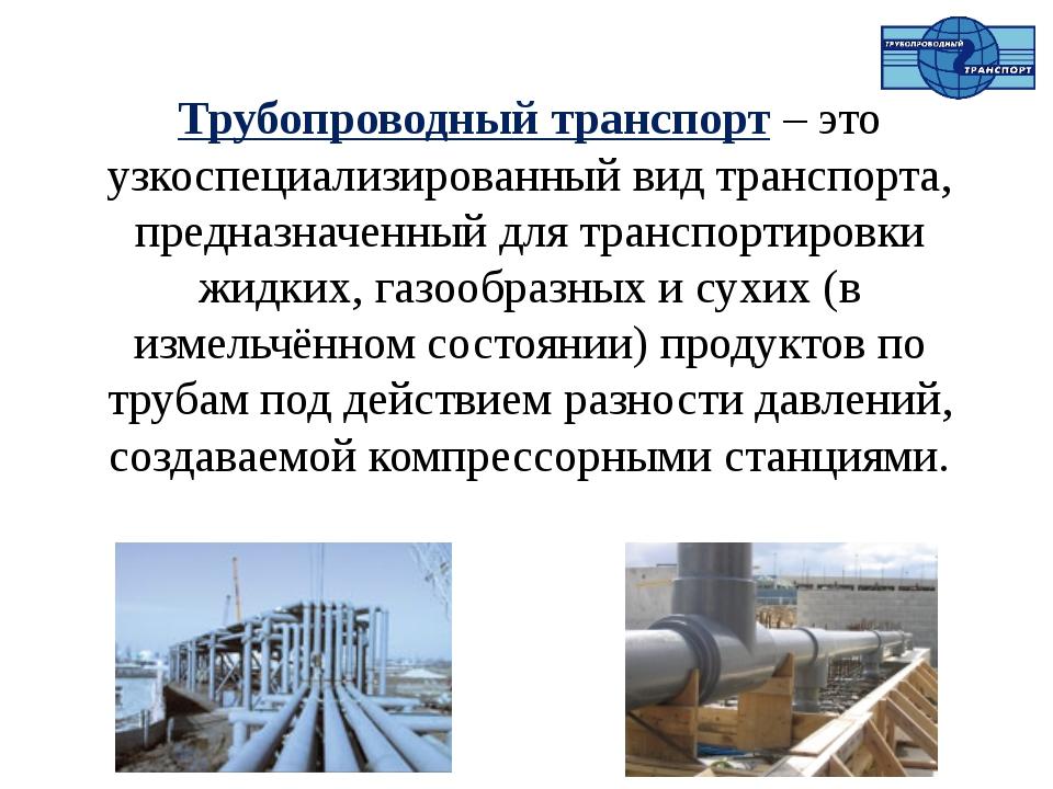 Трубопроводный транспорт – это узкоспециализированный вид транспорта, предназ...