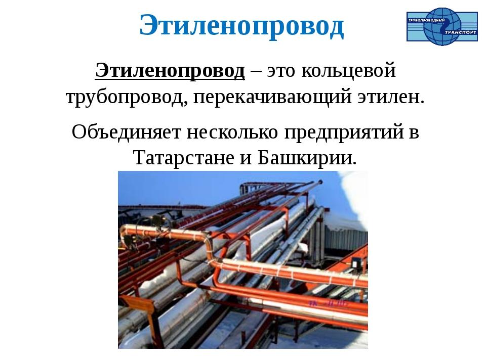 Этиленопровод Этиленопровод – это кольцевой трубопровод, перекачивающий этиле...
