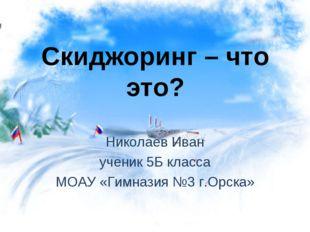 Скиджоринг – что это? Николаев Иван ученик 5Б класса МОАУ «Гимназия №3 г.Орска»