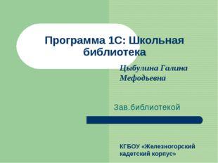 Программа 1С: Школьная библиотека Зав.библиотекой Цыбулина Галина Мефодьевна