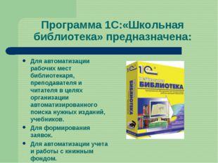 Программа 1С:«Школьная библиотека» предназначена: Для автоматизации рабочих м