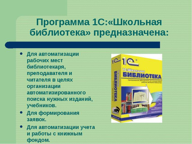Программа 1С:«Школьная библиотека» предназначена: Для автоматизации рабочих м...