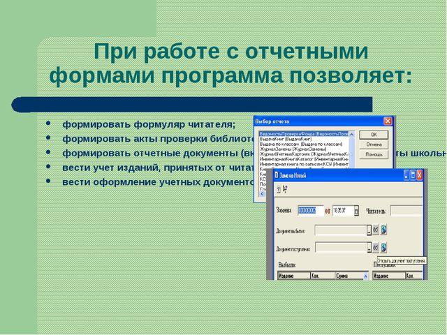 При работе с отчетными формами программа позволяет: формировать формуляр чита...