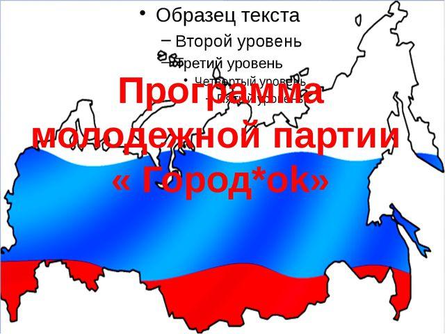 Программа молодежной партии « Город*ok»